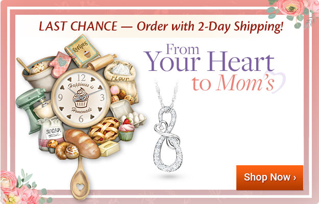 LAST CHANCE — Order with 2-Day Shipping! From Your Heart to Mom's - Shop Now