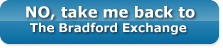 No, take me back to the Bradford Exchange