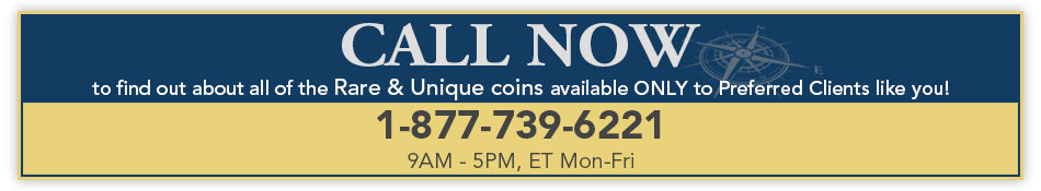CALL NOW to find out about all of the Rare & Unique coins available ONLY to Preferred Clients like you! 1-877-739-6221 (9AM - 5PM, ET Mon-Fri)