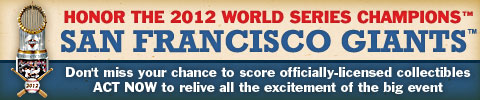 Honor the 2012 World Series Champions™ San Francisco Giants™ | Don't miss your chance to score officially-licensed collectibles | ACT NOW to relive all the excitement of the big event