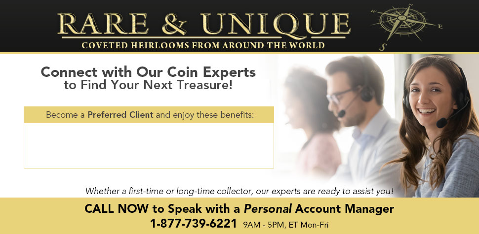 Rare & Unique: Coveted Heirlooms from Around the World - Connect with Our Coin Experts to Find Your Next Treasure! Whether a first-time or long-time collector, our experts are ready to assit you! CALL NOW to Speak with a Personal Account Manager: 1-877-739-6221 (9AM-5PM, ET Mon-Fri)
